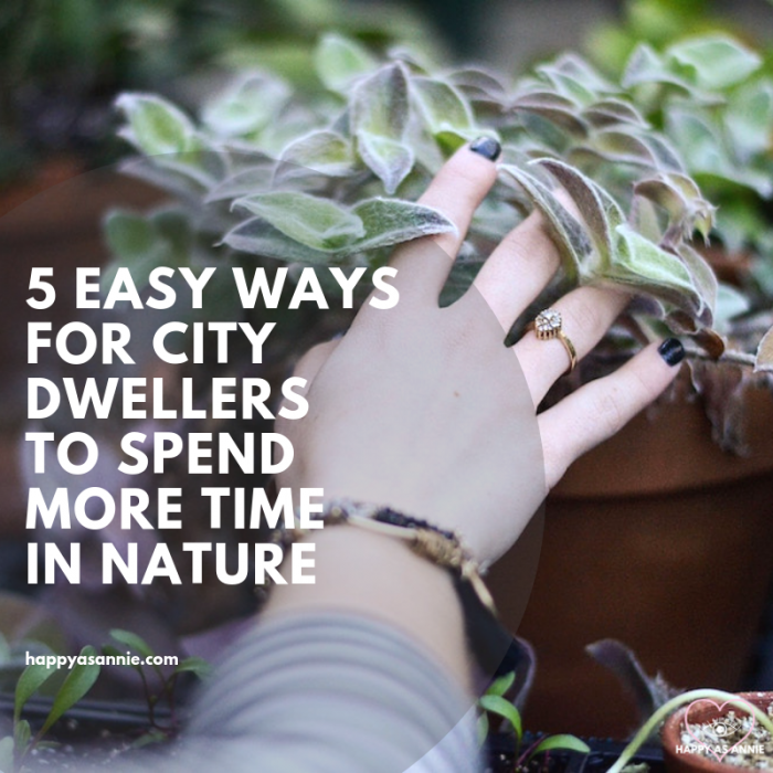 Spending time in nature has so many benefits! But it's hard for busy city dwellers to take time out for weekend escapes to get in touch with nature. Here are 5 easy way s for city dwellers to spend more time in nature with minimal effort or change to your regular routine. Happy As Annie