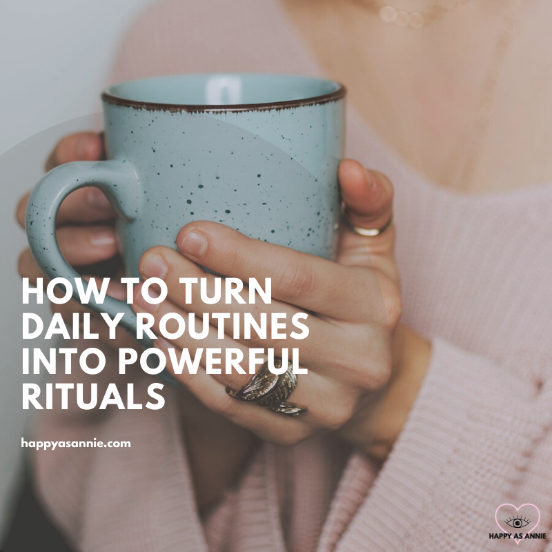 How to Turn Daily Routines into Powerful Rituals | Happy As Annie. How to Create a Daily Ritual that is Simple but Powerful.